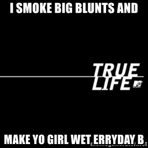 true life - I smoke big blunts and make yo girl wet erryday b