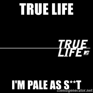 true life - true life I'm pale as s**t