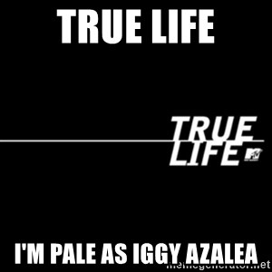 true life - true life I'm pale as iggy azalea