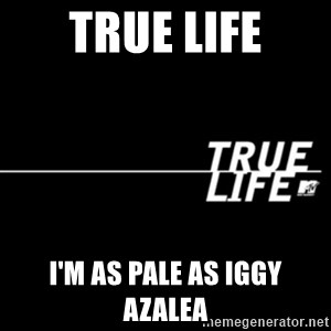 true life - true life I'm as pale as iggy azalea