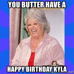 Paula Deen - You butter have a  Happy Birthday Kyla