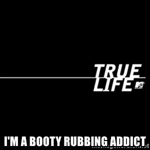 true life -  I'm a booty rubbing addict