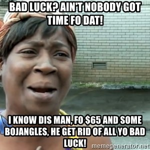 nobody got time fo dat - Bad Luck? Ain't nobody got time fo dat! I know dis man, fo $65 and some Bojangles, he get rid of all yo bad luck!