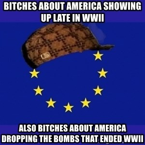scumbag europe - BITCHES about america showing up late in WWII ALSO BITCHES ABOUT AMERICA DROPPING THE BOMBS THAT ENDED WWII