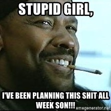 Denzel Washington Cigarette - Stupid Girl, I've been planning this shit all week SON!!!