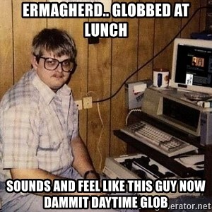 Nerd - ermagherd.. globbed at lunch sounds and feel like this guy now DAMMit daytime glob