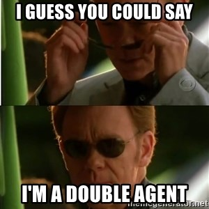 Csi - I guess you could say I'm a Double Agent