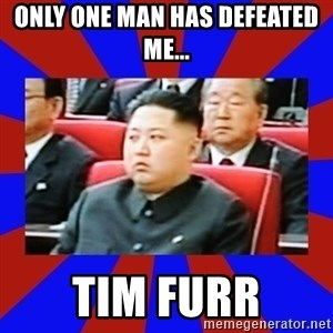 kim jong un - Only one man has defeated me...  Tim Furr