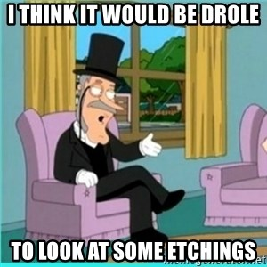 buzz killington - I think it would be drole to look at some etchings
