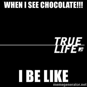 true life - When I see chocolate!!! I be like