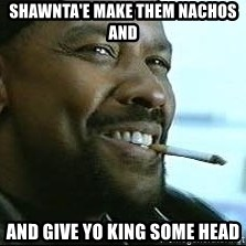 Denzel Washington Cigarette - Shawnta'e make them nachos and And give Yo king some Head