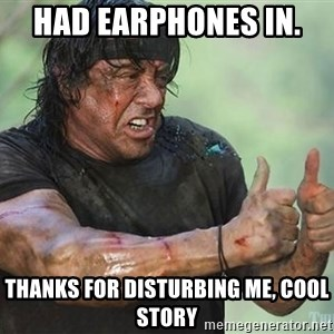 rambo thumbs up - Had earphones in.  Thanks for disturbing me, cool story