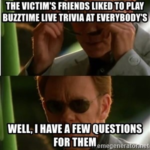 Csi - The victim's friends liked to play Buzztime LIVE trivia at Everybody's well, I have a few questions for them