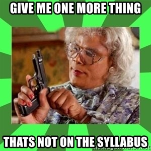 Madea - Give me one more thing thats not on the syllabus