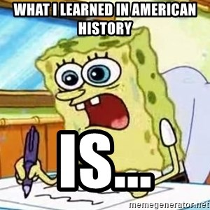 Spongebob What I Learned In Boating School Is - What I learned in American History IS...