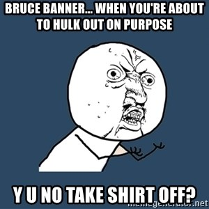 Y U No - bruce banner... when you're about to hulk out on purpose y u no take shirt off?