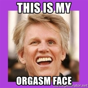 Gary Busey  - this is my orgasm face