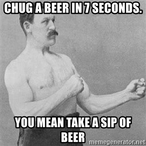 Overly Manly Man, man - Chug a beer in 7 seconds. You mean take a sip of beer