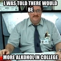 I was told there would be ___ - I was told there would be  more alkohol in college