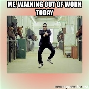 psy gangnam style meme - Me, walking out of work today