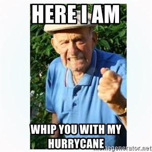 Old Man Shaking FIst  - HERE I AM WHIP YOU WITH my HURRYCANE