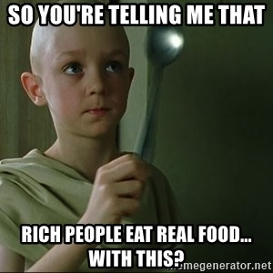 There is no spoon - so you're telling me that rich people eat real food... with this?