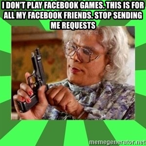 Madea - I don't play Facebook games. This is for ALL my Facebook friends. STOP sending me requests