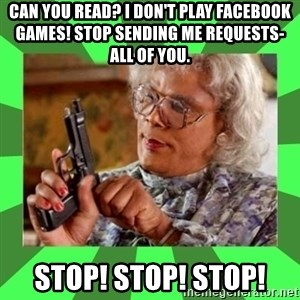 Madea - CAN YOU READ? I DON'T PLAY FACEBOOK GAMES! STOP SENDING ME REQUESTS- ALL OF YOU.  STOP! STOP! STOP!