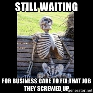 Still Waiting - still waiting for business care to fix that job they screwed up