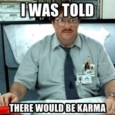 I was told there would be ___ - I was told  there would be karma