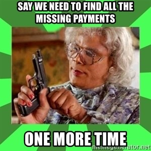 Madea - Say we need to find all the missing payments One more time