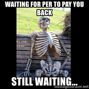 Still Waiting - Waiting for Per to pay you back Still waiting...