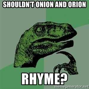 Philosoraptor - shouldn't onion and orion rhyme?