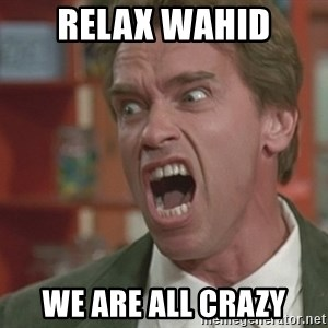 Arnold - Relax wahid We are all crazy
