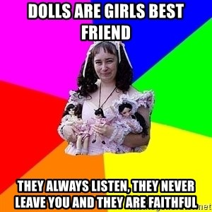 dollfucker - Dolls are girls best friend they always listen, they never leave you and they are faithful