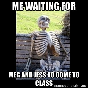 Still Waiting - Me waiting for  Meg and Jess to come to class