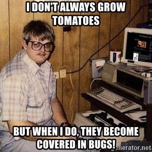 Nerd - I don't always grow tomatoes But when I do, they become covered in bugs!