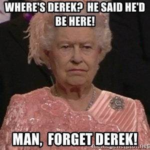 the queen olympics - Where's Derek?  He said he'd be here!  Man,  forget Derek!