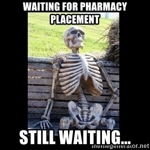 Still Waiting - waiting for pharmacy placement still waiting...