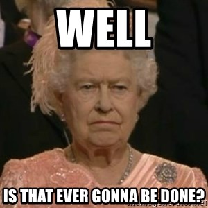Unimpressed Queen Elizabeth  - WELL IS THAT EVER GONNA BE DONE?