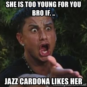She's too young for you brah - SHE IS TOO YOUNG FOR YOU BRO IF. .. JAZZ CARDONA LIKES HER