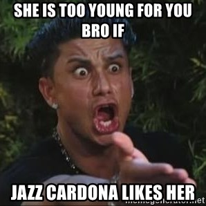 She's too young for you brah - SHE IS TOO YOUNG FOR YOU BRO IF JAZZ CARDONA LIKES HER