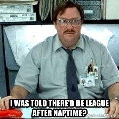 I was told there would be ___ -  I was told there'd be League after naptime?