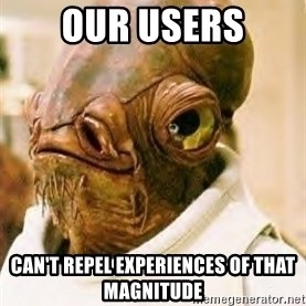 Admiral Ackbar - Our Users Can't Repel Experiences of that Magnitude