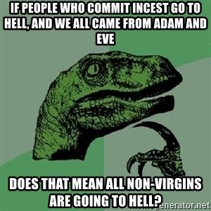 Philosoraptor - if people who commit incest go to hell, and we all came from adam and eve does that mean all non-virgins are going to hell?