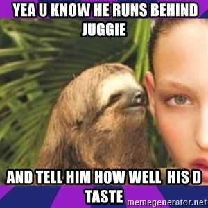 Perverted Whispering Sloth  -  yea u know he runs behind juggie and tell him how well  his D taste