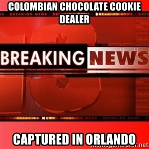 This breaking news meme - Colombian chocolate cookie dealer captured in Orlando