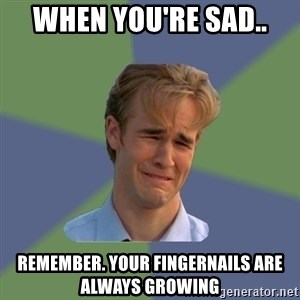 Sad Face Guy - When you're sad.. Remember. Your fingernails are always growing