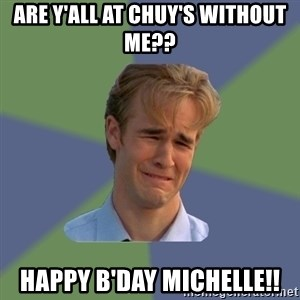 Sad Face Guy - Are y'all at Chuy's without me?? Happy B'day Michelle!!