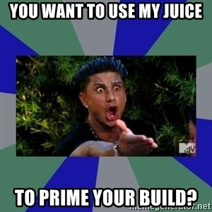 jersey shore - You want to use my juice To prime your build?